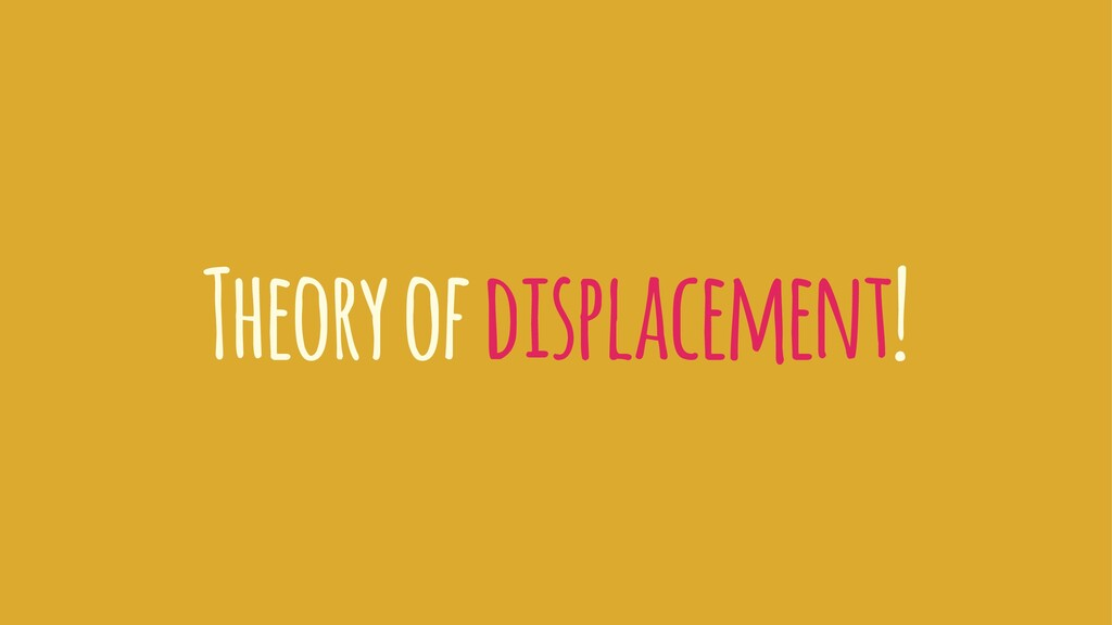 Theory of displacement!