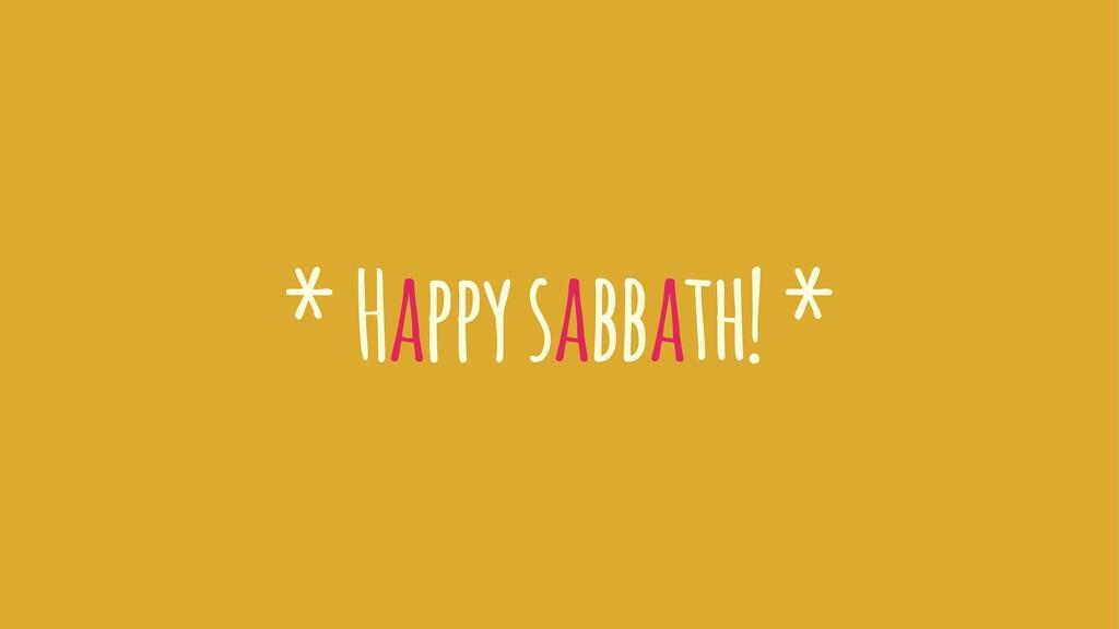 * Happy sabbath! *