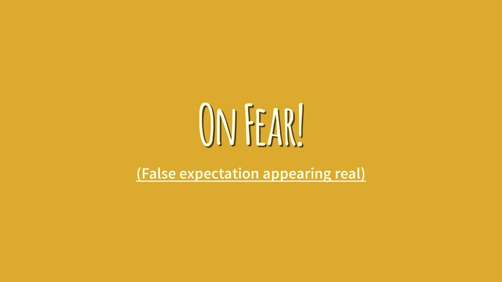 On Fear! (False expectation appearing real)