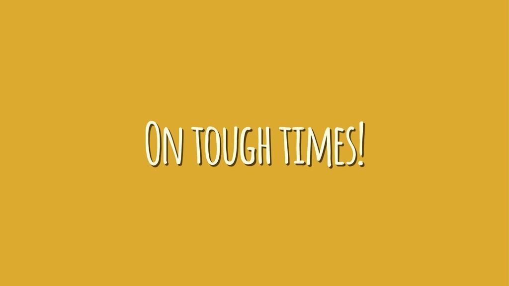 On tough times!