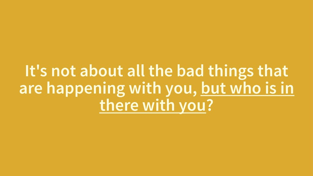 It's not about all the bad things that are happ...