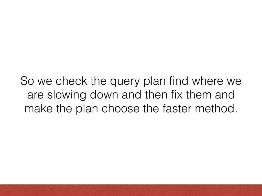 So we check the query plan find where we are slo...