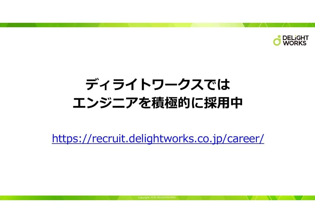 Copyright 2019 DELiGHTWORKS. ディライトワークスでは エンジニアを...
