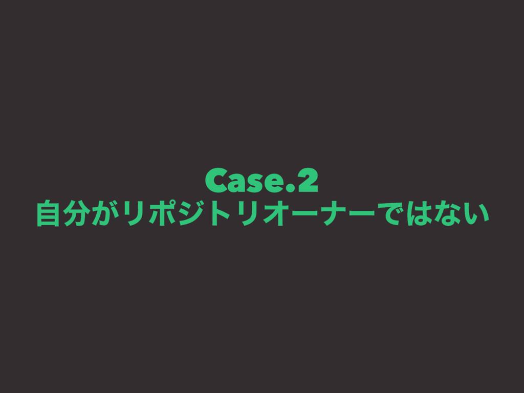 Case.2 ͕ࣗϦϙδτϦΦʔφʔͰͳ͍