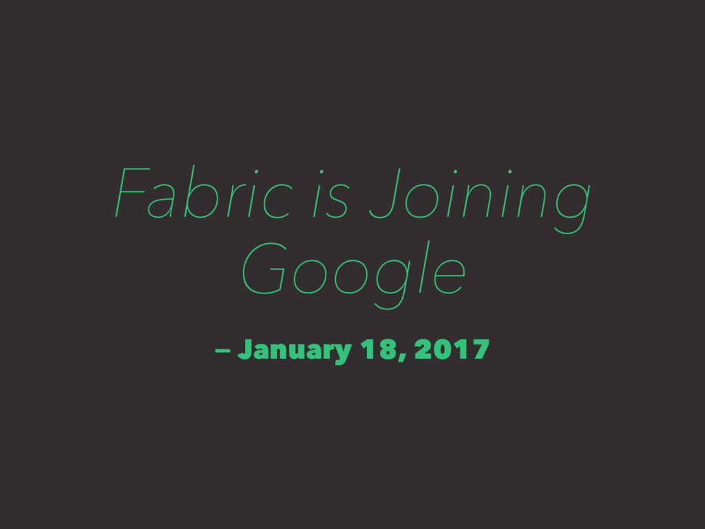 Fabric is Joining Google — January 18, 2017