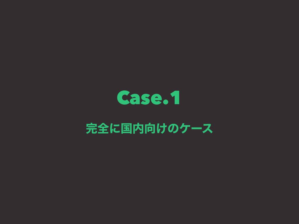 Case.1 શʹࠃ͚ͷέʔε