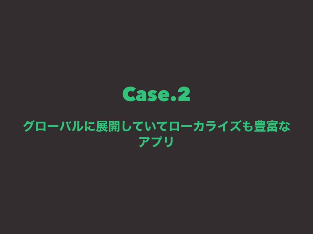 Case.2 άϩʔόϧʹల։͍ͯͯ͠ϩʔΧϥΠζ๛ͳ ΞϓϦ