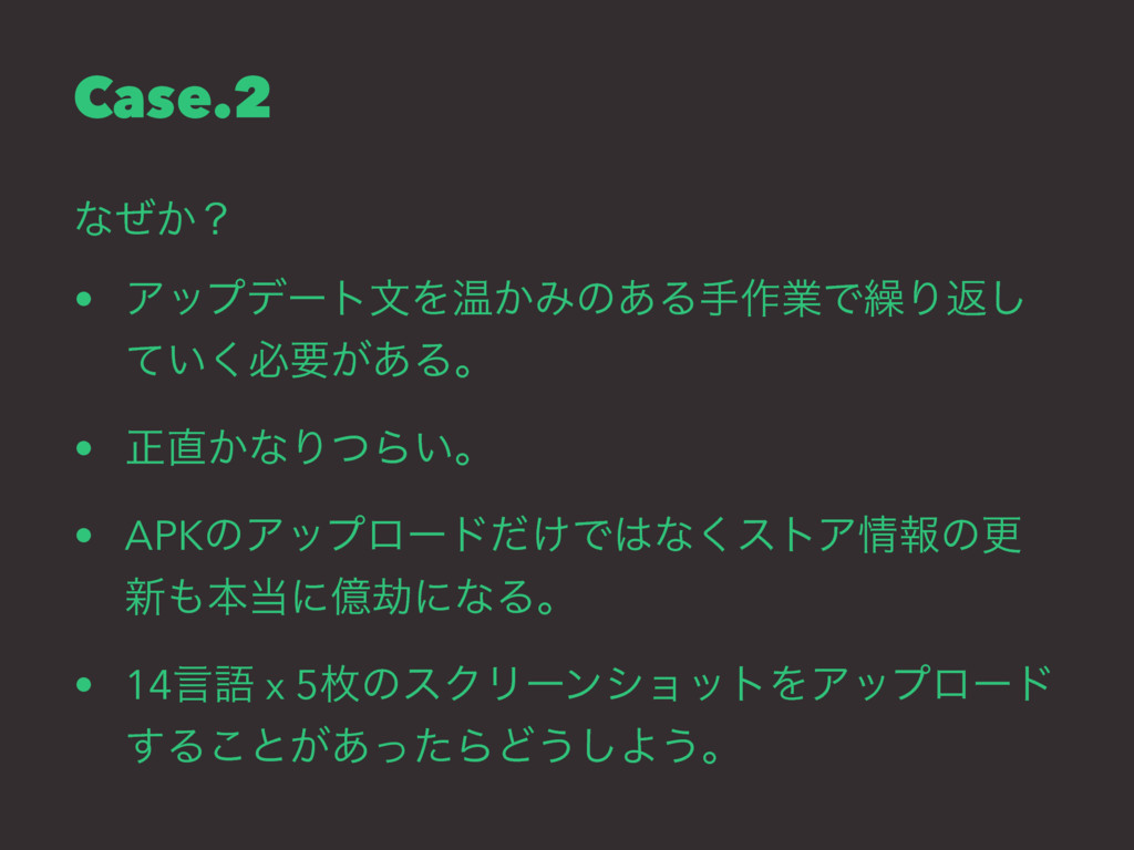 Case.2 ͳ͔ͥʁ • ΞοϓσʔτจΛԹ͔Έͷ͋Δख࡞ۀͰ܁Γฦ͠ ͍ͯ͘ඞཁ͕͋Δɻ ...