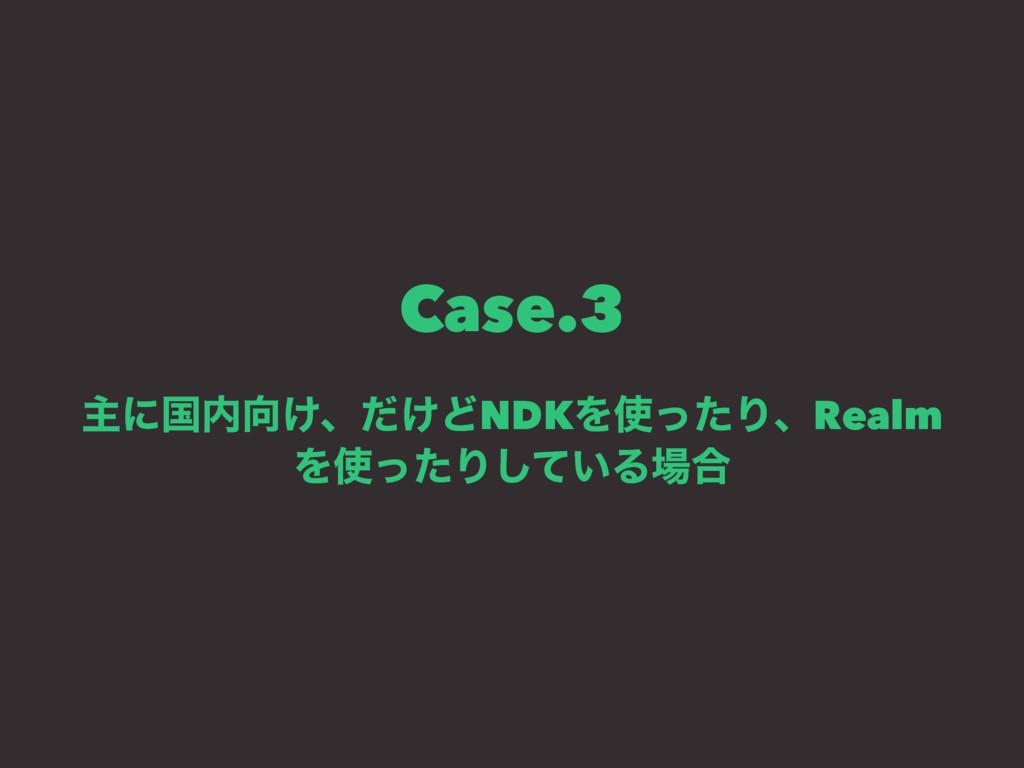 Case.3 ओʹࠃ͚ɺ͚ͩͲNDKΛͬͨΓɺRealm ΛͬͨΓ͍ͯ͠Δ߹