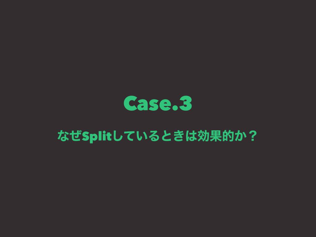 Case.3 ͳͥSplit͍ͯ͠Δͱ͖ޮՌత͔ʁ