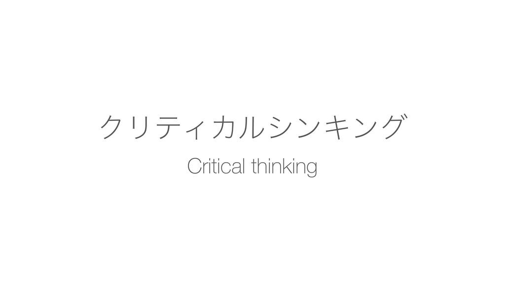 ΫϦςΟΧϧγϯΩϯά Critical thinking