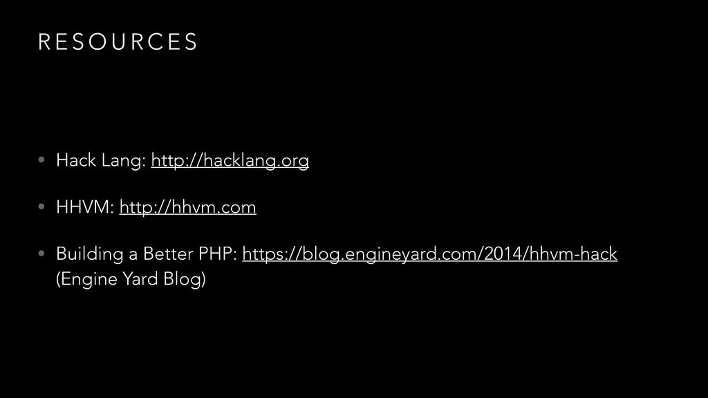 R E S O U R C E S • Hack Lang: http://hacklang....