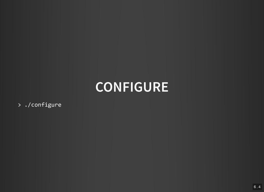CONFIGURE > ./configure 6 . 4