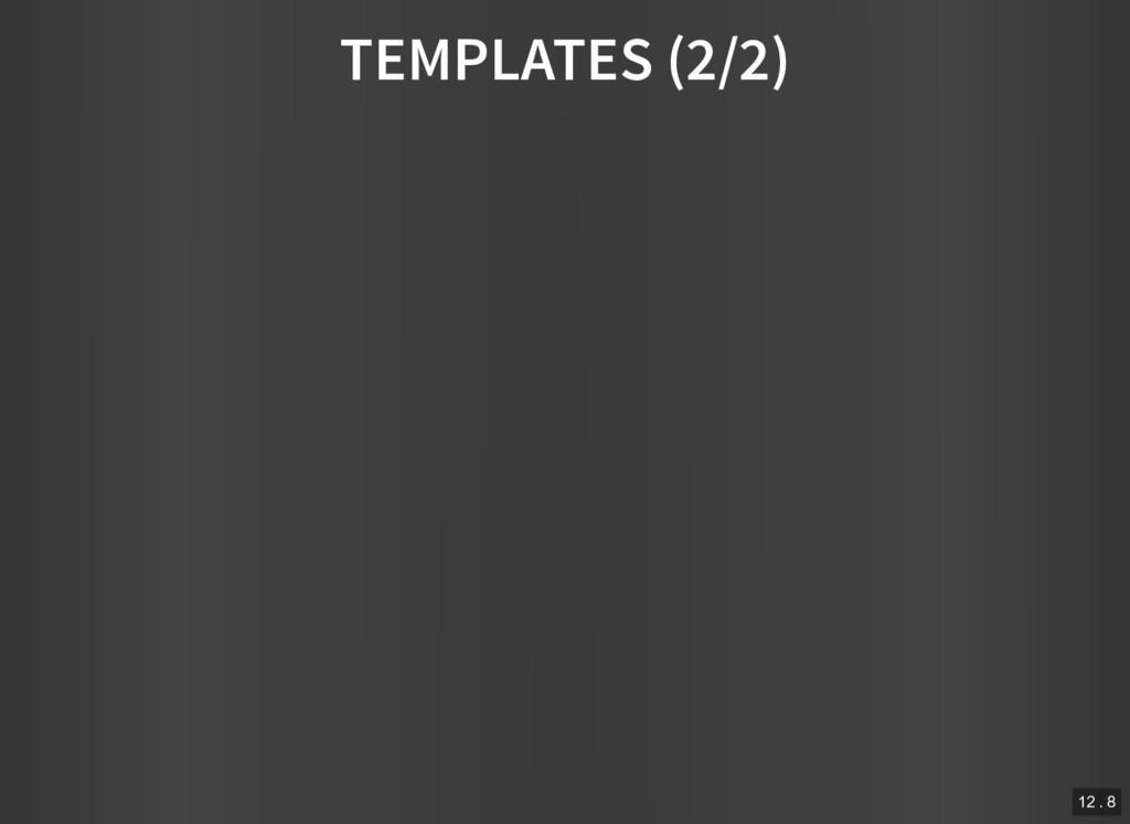 TEMPLATES (2/2) 12 . 8