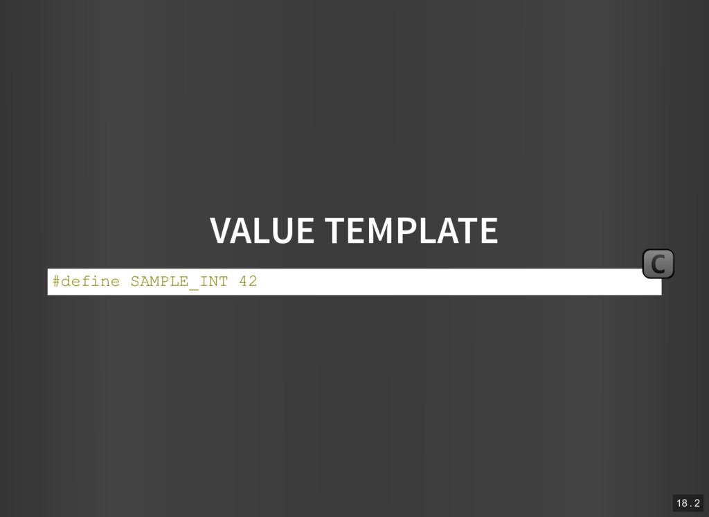 VALUE TEMPLATE #define SAMPLE_INT 42 C 18 . 2