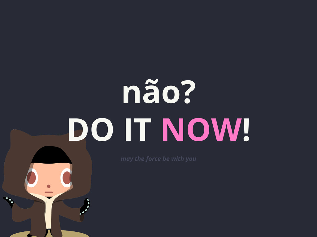 não? DO IT NOW! may the force be with you