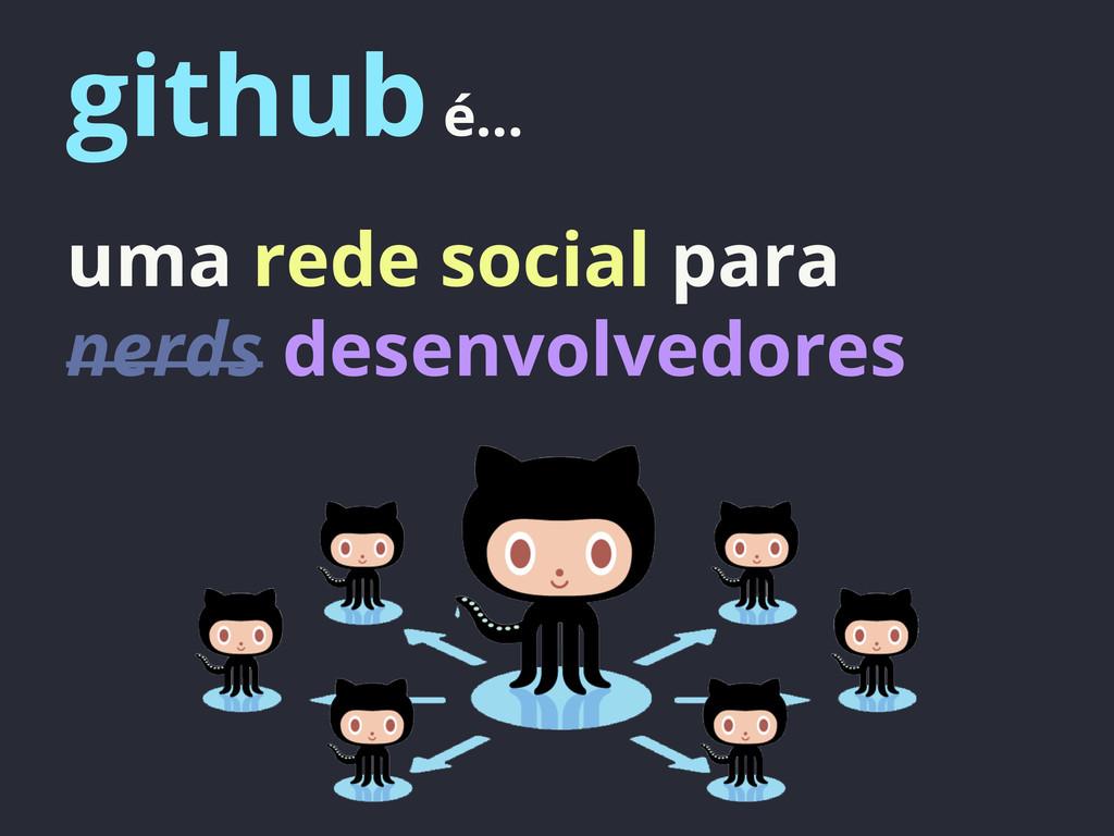 github é... uma rede social para nerds desenvol...