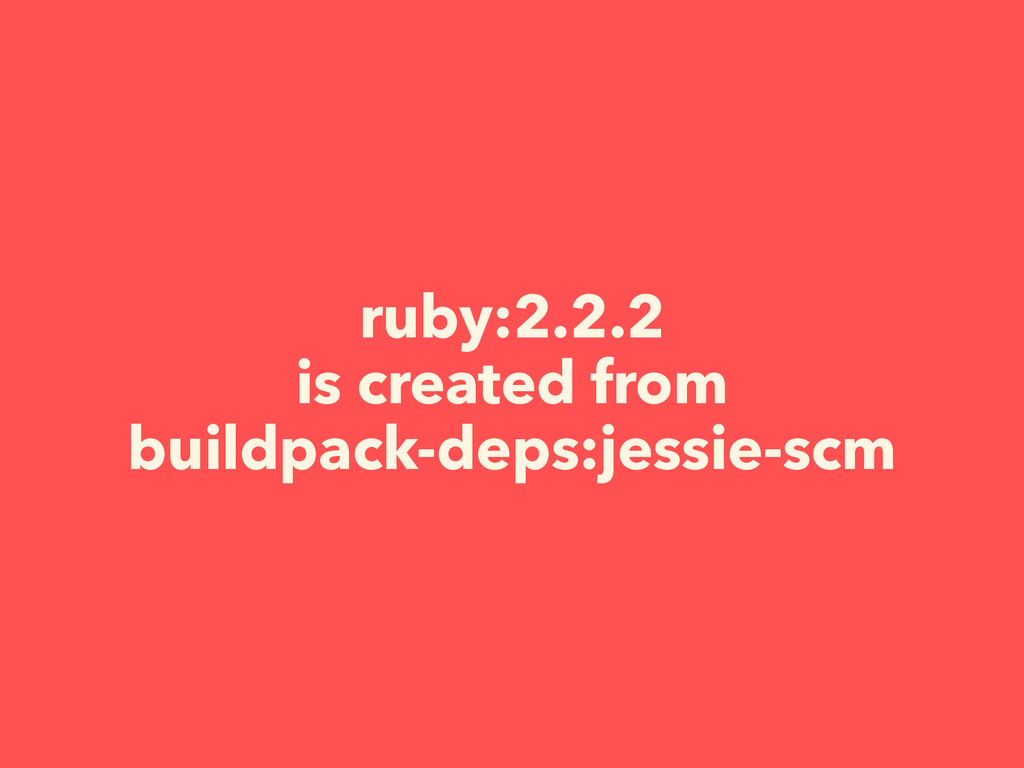 ruby:2.2.2 is created from buildpack-deps:jessi...
