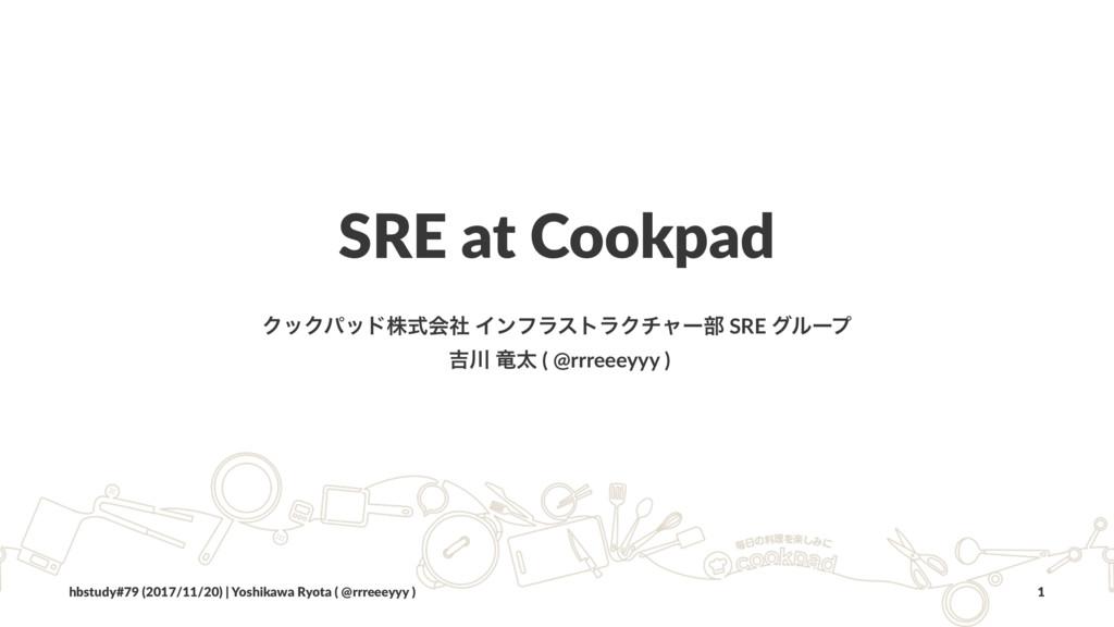 SRE at Cookpad ΫοΫύουגࣜձࣾ ΠϯϑϥετϥΫνϟʔ෦ SRE άϧʔϓ...