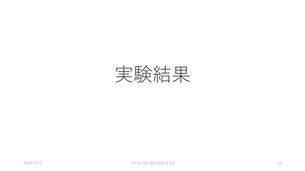 実験結果 2018/11/3 XX for ML #1 論文読み会 19