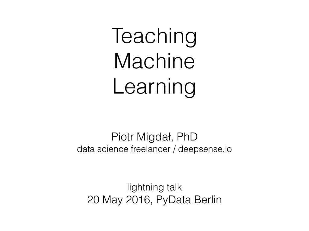 Teaching Machine Learning Piotr Migdał, PhD da...