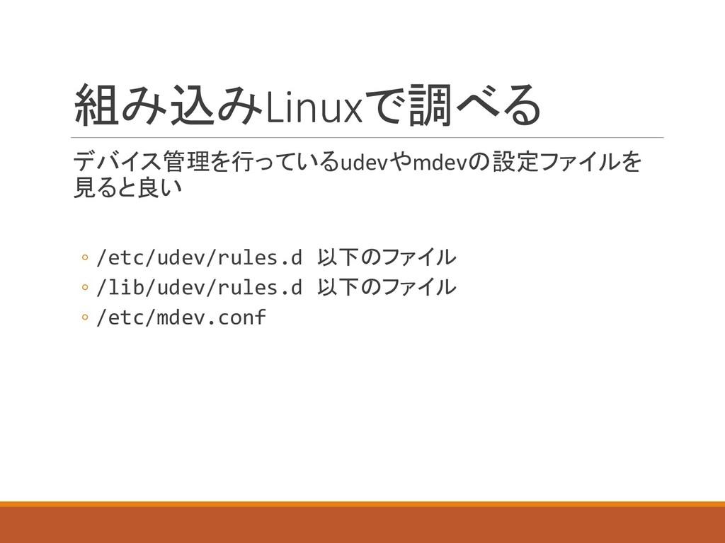 組み込みLinuxで調べる デバイス管理を行っているudevやmdevの設定ファイルを 見ると...