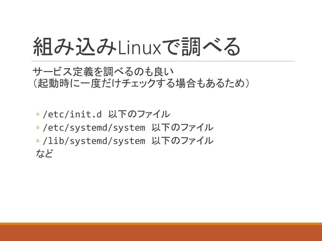 組み込みLinuxで調べる サービス定義を調べるのも良い (起動時に一度だけチェックする場合も...