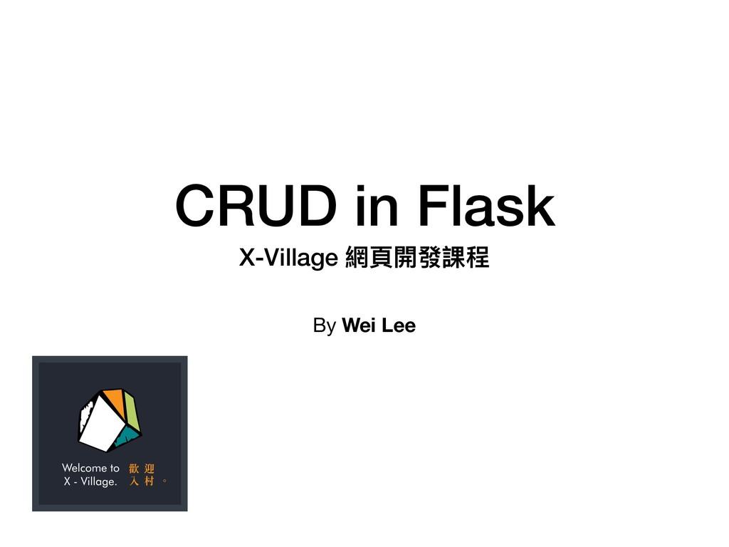 CRUD in Flask X-Village 網⾴頁開發課程 By Wei Lee