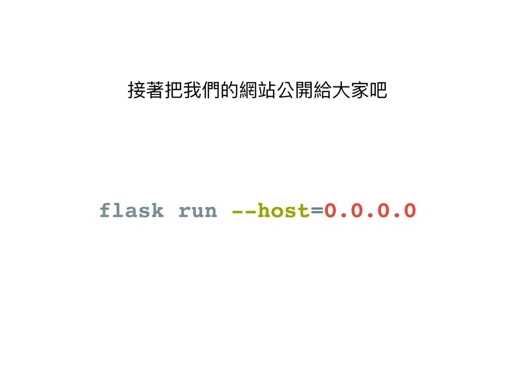 接著把我們的網站公開給⼤大家吧 flask run --host=0.0.0.0