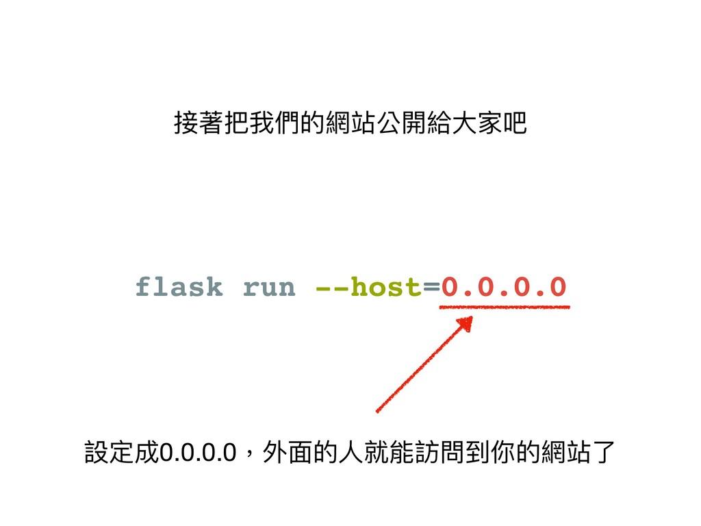 接著把我們的網站公開給⼤大家吧 flask run --host=0.0.0.0 設定成0.0...