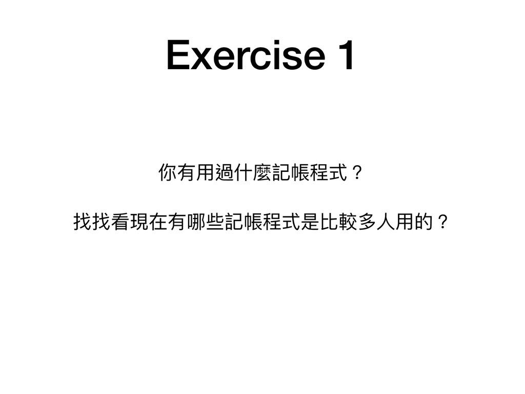 Exercise 1 你有⽤用過什什麼記帳程式?  找找看現在有哪些記帳程式是比較多⼈人⽤用的?