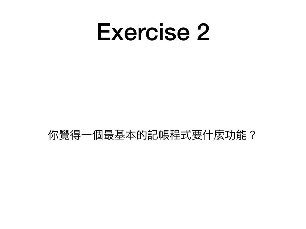 Exercise 2 你覺得⼀一個最基本的記帳程式要什什麼功能?