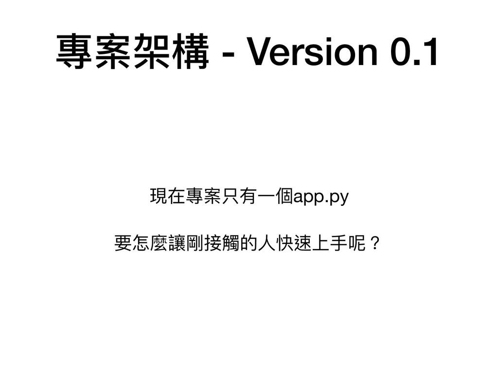 專案架構 - Version 0.1 現在專案只有⼀一個app.py  要怎麼讓剛接觸的⼈人快...