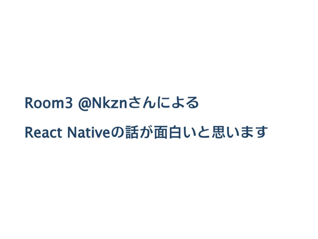 Room3 @Nkznさんによる React Nativeの話が面白いと思います