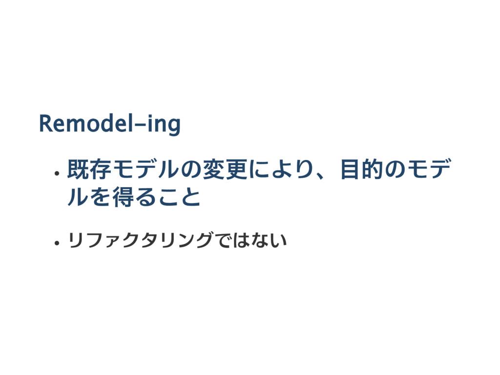 Remodel‑ing 既存モデルの変更により、目的のモデ ルを得ること リファクタリングでは...