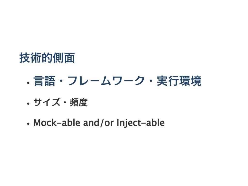 技術的側面 言語・フレームワーク・実行環境 サイズ・頻度 Mock‑able and/or I...