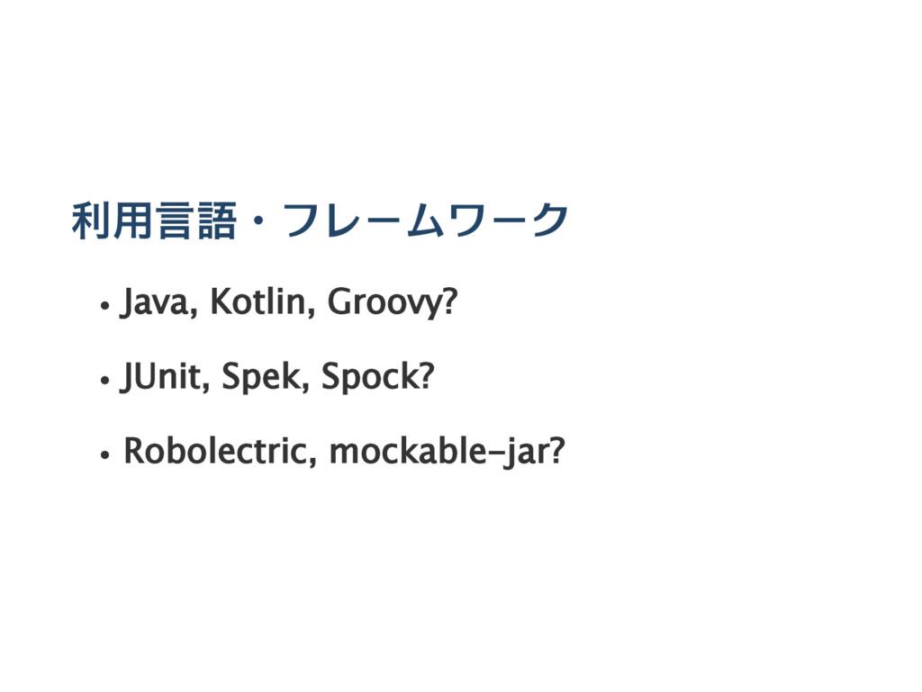 利用言語・フレームワーク Java, Kotlin, Groovy? JUnit, Spek,...