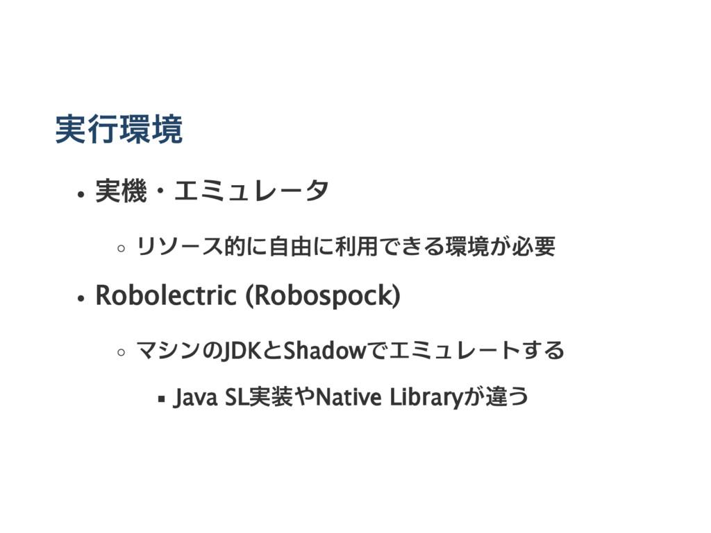 実行環境 実機・エミュレータ リソース的に自由に利用できる環境が必要 Robolectric ...
