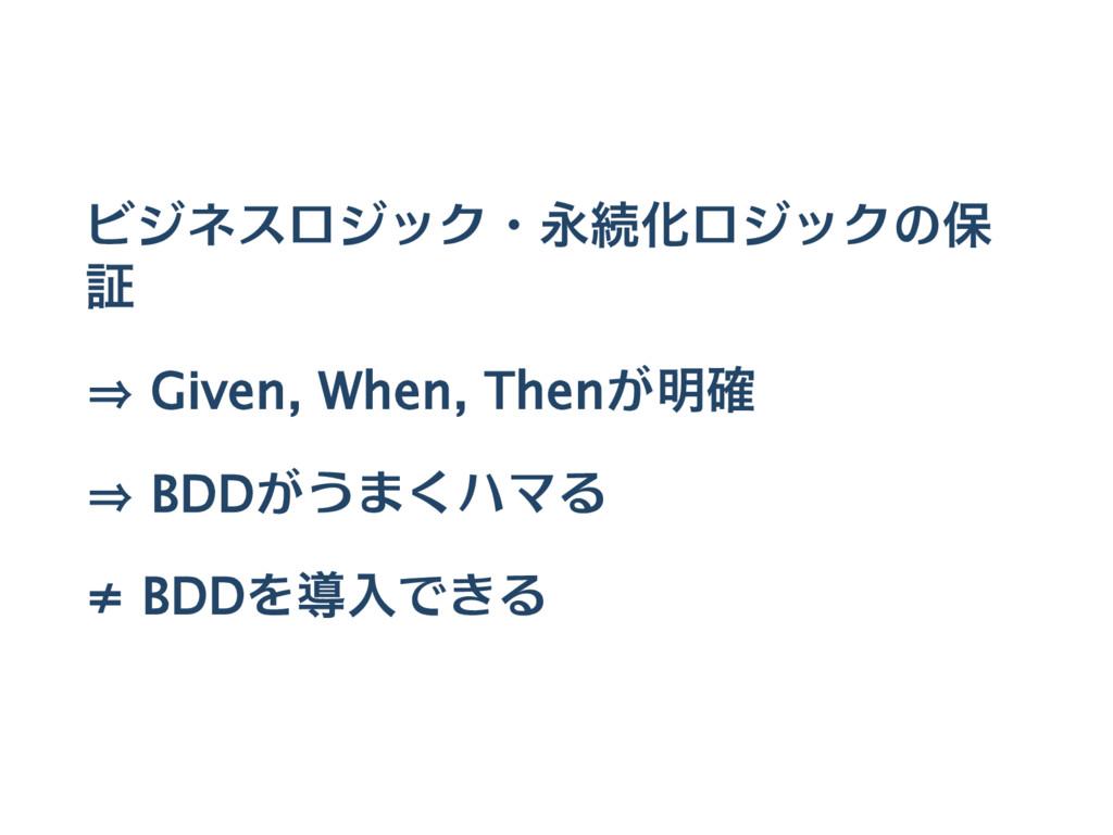ビジネスロジック・永続化ロジックの保 証 ⇒ Given, When, Thenが明確 ⇒ B...