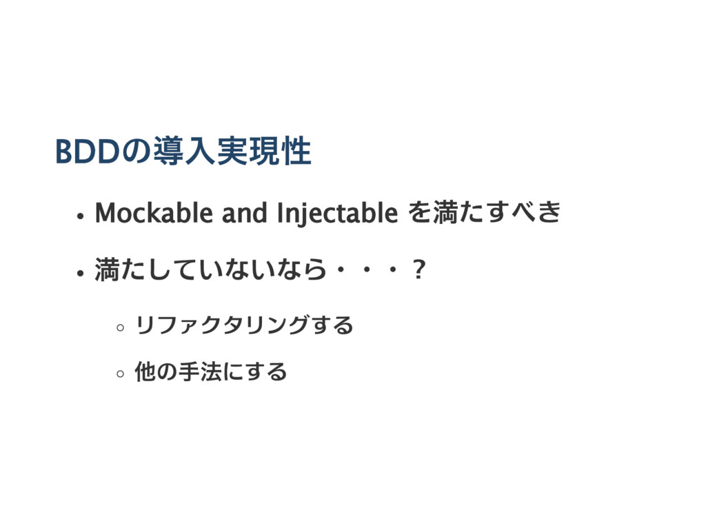 BDDの導入実現性 Mockable and Injectable を満たすべき 満たしていな...