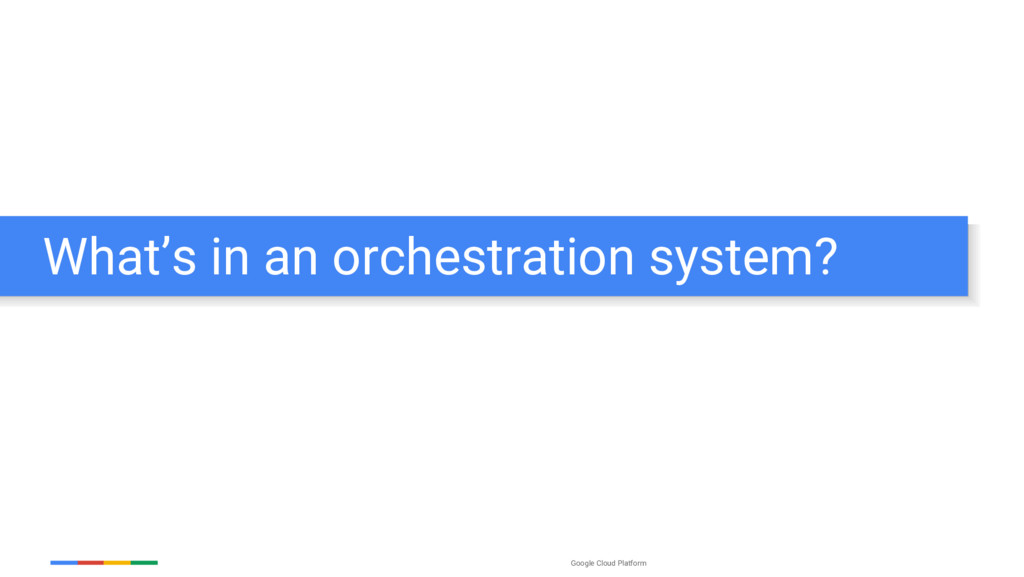 Google Cloud Platform What's in an orchestratio...