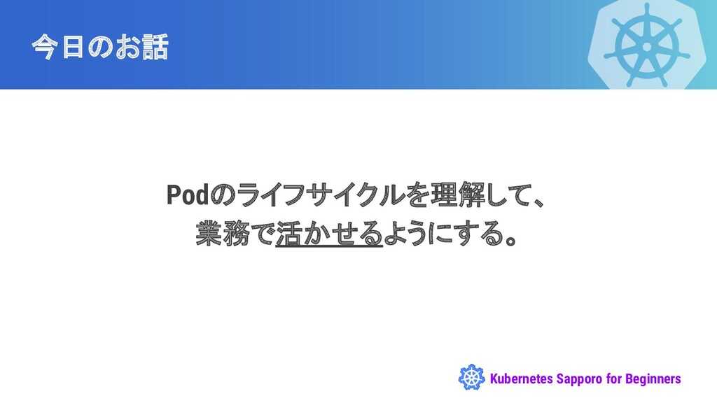 Kubernetes Sapporo for Beginners Podのライフサイクルを理解...