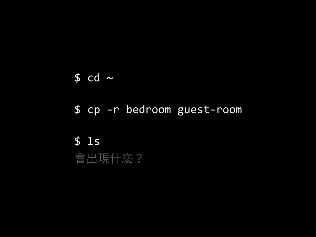 $  cd  ~   $  cp  -­‐r  bedroom  guest-­‐room  ...