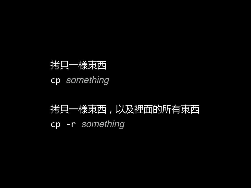 拷貝一樣東西  cp something  拷貝一樣東西,以及裡面的所有東西 ...