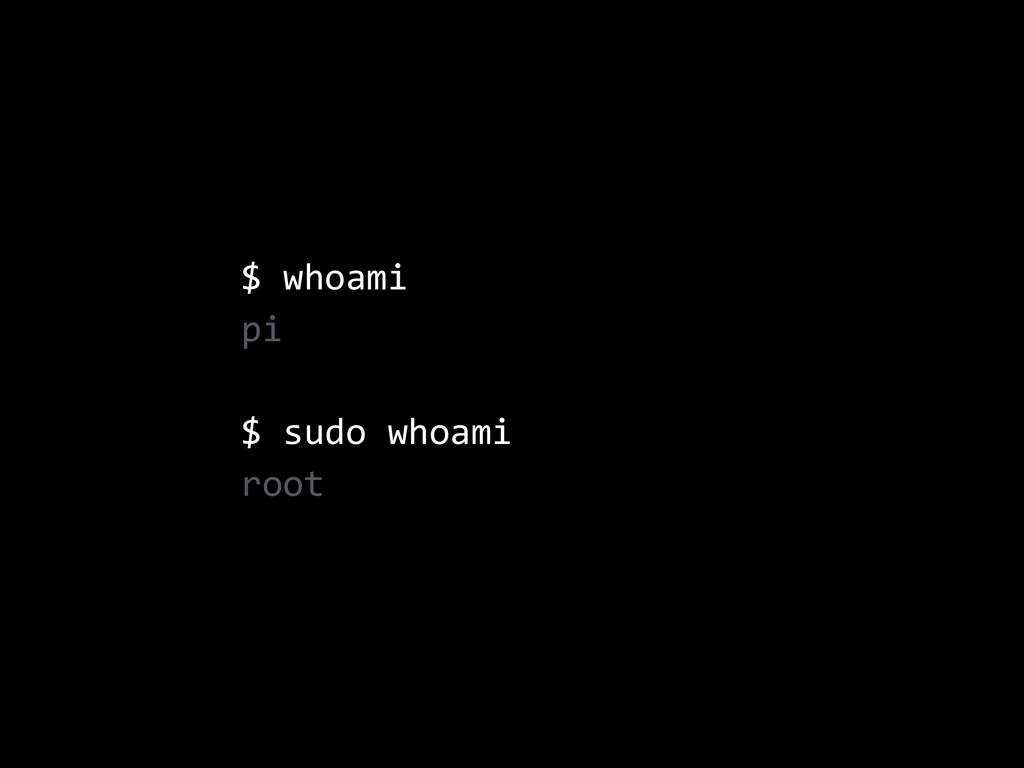 $ whoami  pi  $ sudo whoami  root
