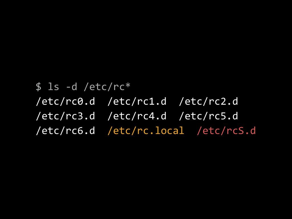 $ ls -‐d /etc/rc*  /etc/rc0.d  /etc/rc1....