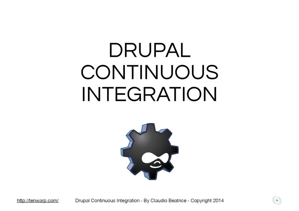 DRUPAL CONTINUOUS INTEGRATION Drupal Continuous...