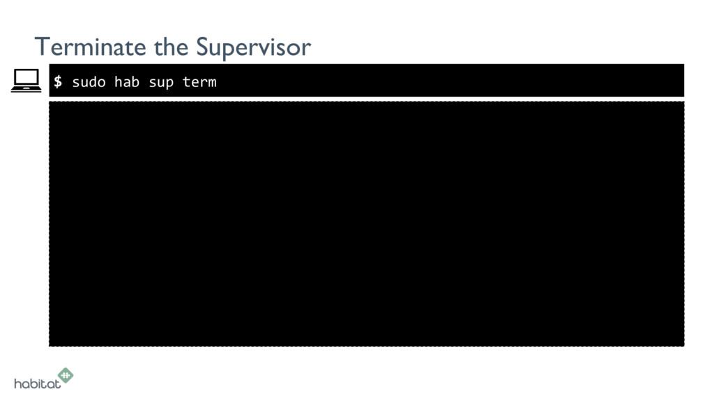 $ Terminate the Supervisor sudo hab sup term