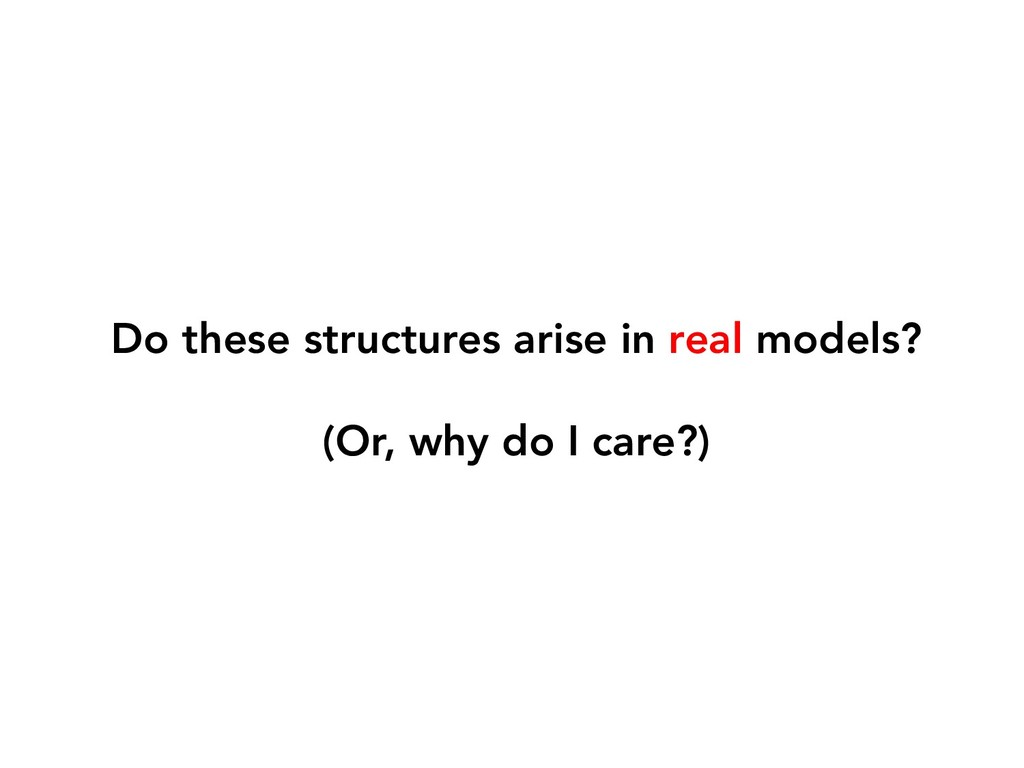 Do these structures arise in real models? (Or, ...