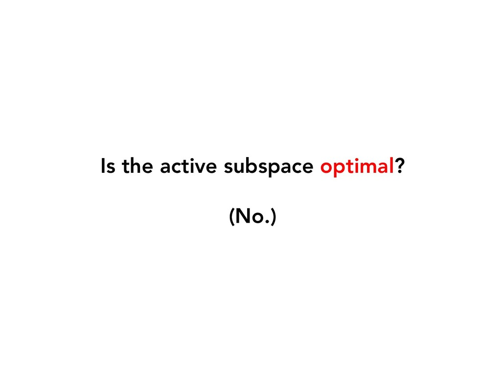 Is the active subspace optimal? (No.)